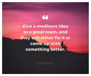 Give a mediocre idea to a great team, and they will either fix it or come up with something better.